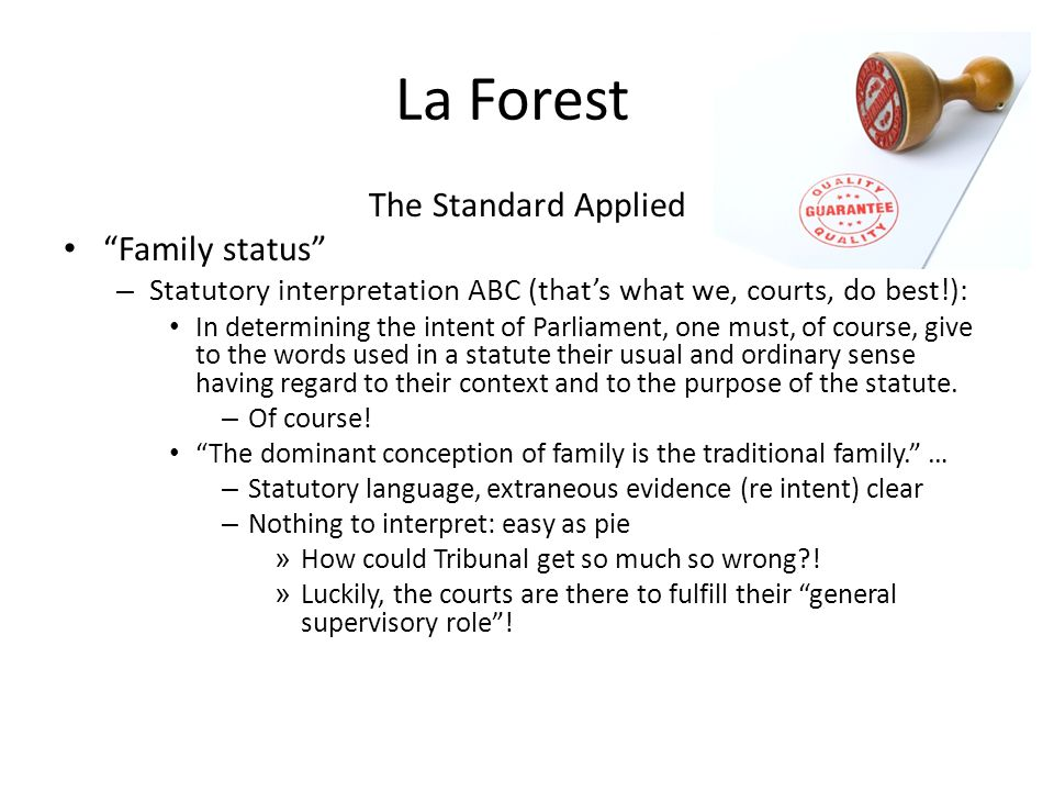 La Forest The Standard Applied Family status – Statutory interpretation ABC (thats what we, courts, do best!): In determining the intent of Parliament, one must, of course, give to the words used in a statute their usual and ordinary sense having regard to their context and to the purpose of the statute.