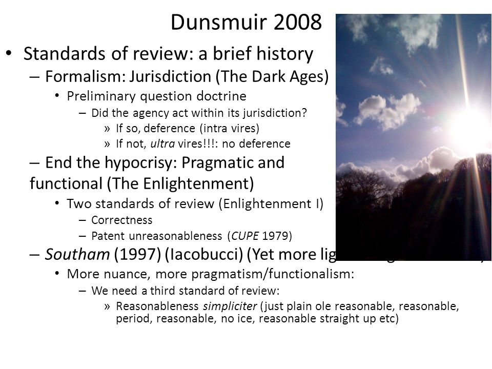 Dunsmuir 2008 Standards of review: a brief history – Formalism: Jurisdiction (The Dark Ages) Preliminary question doctrine – Did the agency act within its jurisdiction.