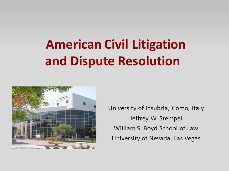 American Civil Litigation and Dispute Resolution University of Insubria, Como, Italy Jeffrey W. Stempel William S. Boyd School of Law University of Ne