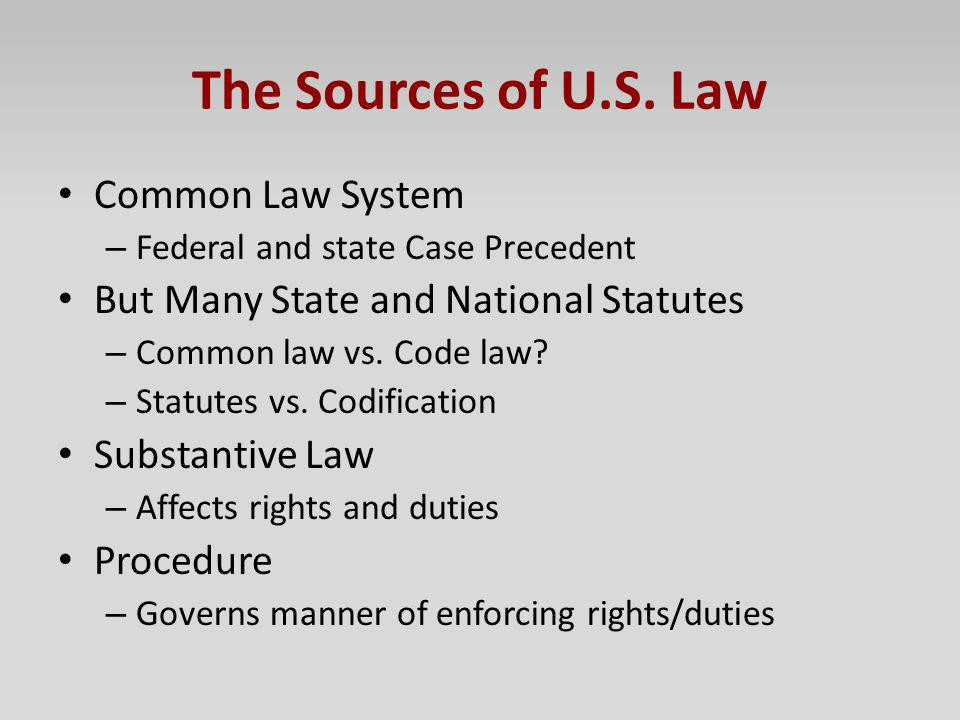 The Sources of U.S. Law Common Law System – Federal and state Case Precedent But Many State and National Statutes – Common law vs. Code law? – Statute