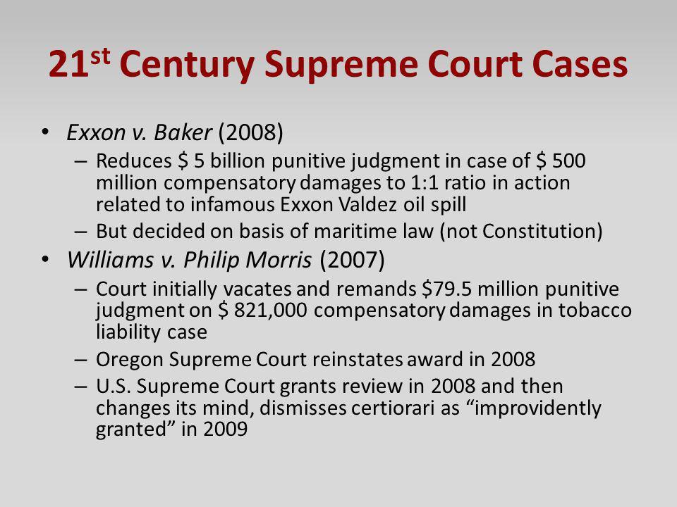 21 st Century Supreme Court Cases Exxon v. Baker (2008) – Reduces $ 5 billion punitive judgment in case of $ 500 million compensatory damages to 1:1 r
