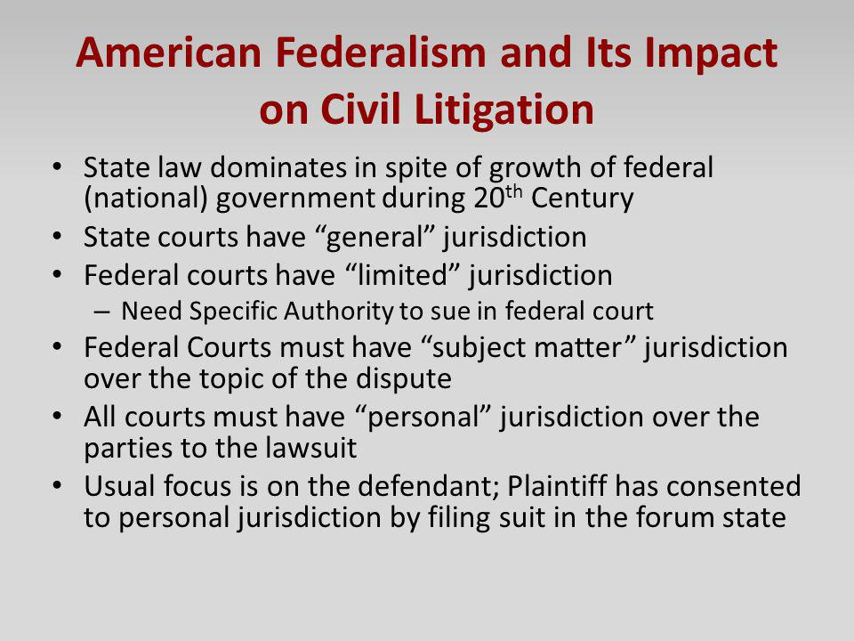 American Federalism and Its Impact on Civil Litigation State law dominates in spite of growth of federal (national) government during 20 th Century St