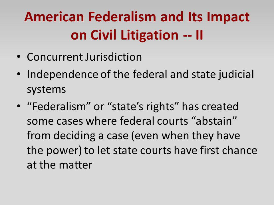 American Federalism and Its Impact on Civil Litigation -- II Concurrent Jurisdiction Independence of the federal and state judicial systems Federalism