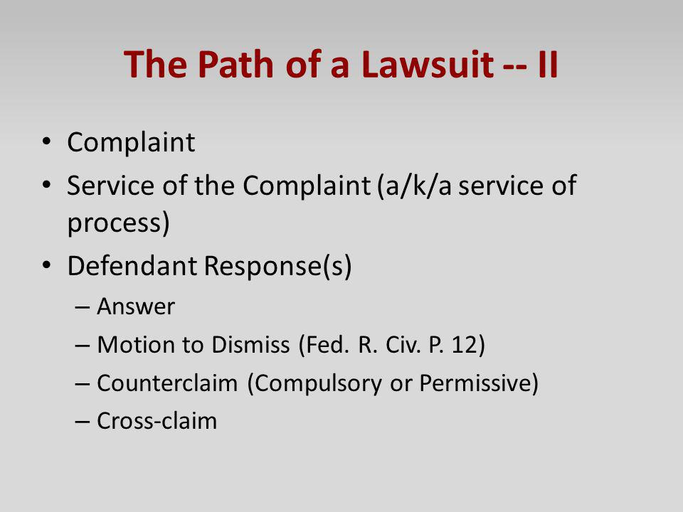 The Path of a Lawsuit -- II Complaint Service of the Complaint (a/k/a service of process) Defendant Response(s) – Answer – Motion to Dismiss (Fed. R.