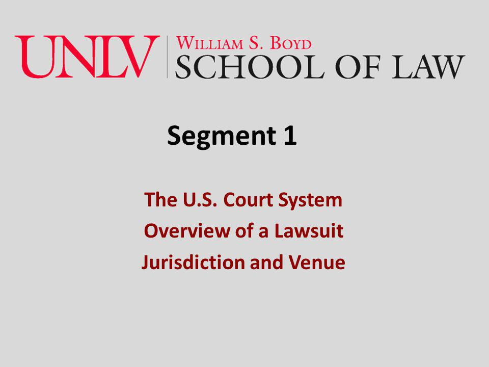 Segment 1 The U.S. Court System Overview of a Lawsuit Jurisdiction and Venue
