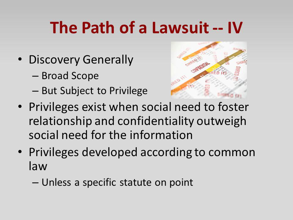 The Path of a Lawsuit -- IV Discovery Generally – Broad Scope – But Subject to Privilege Privileges exist when social need to foster relationship and