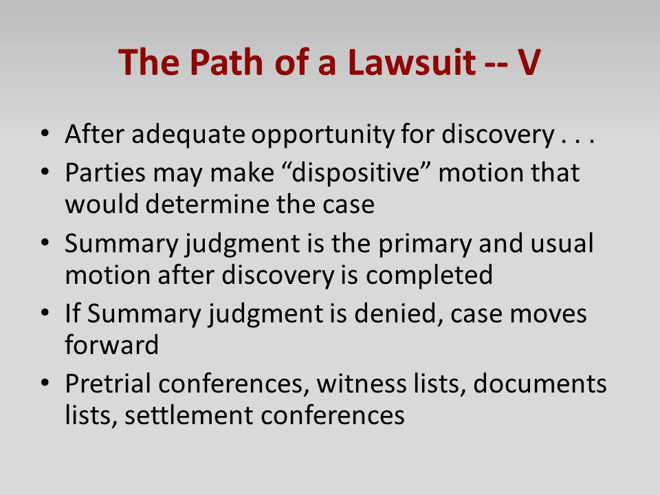 The Path of a Lawsuit -- V After adequate opportunity for discovery... Parties may make dispositive motion that would determine the case Summary judgm