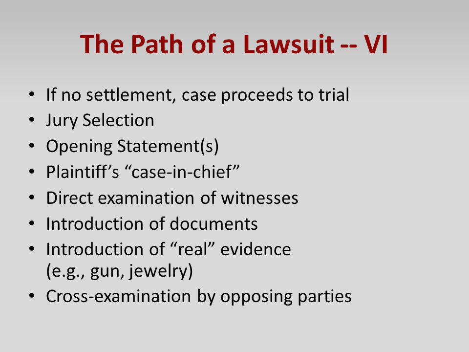 The Path of a Lawsuit -- VI If no settlement, case proceeds to trial Jury Selection Opening Statement(s) Plaintiffs case-in-chief Direct examination o