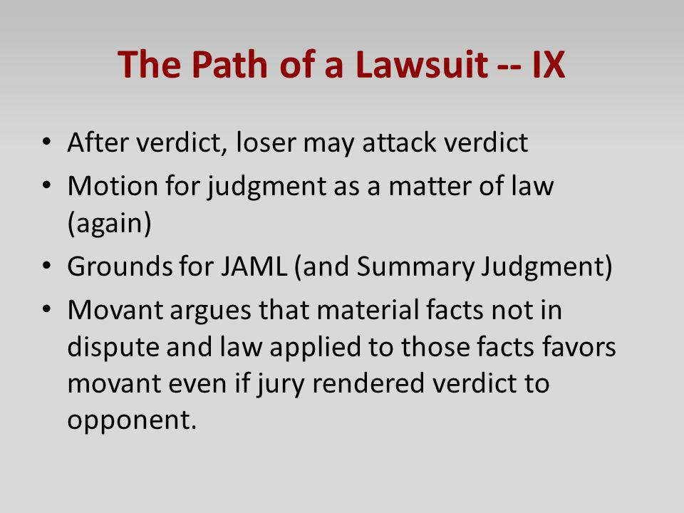 The Path of a Lawsuit -- IX After verdict, loser may attack verdict Motion for judgment as a matter of law (again) Grounds for JAML (and Summary Judgm