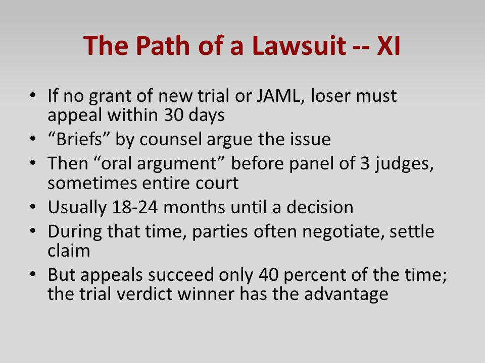 The Path of a Lawsuit -- XI If no grant of new trial or JAML, loser must appeal within 30 days Briefs by counsel argue the issue Then oral argument be