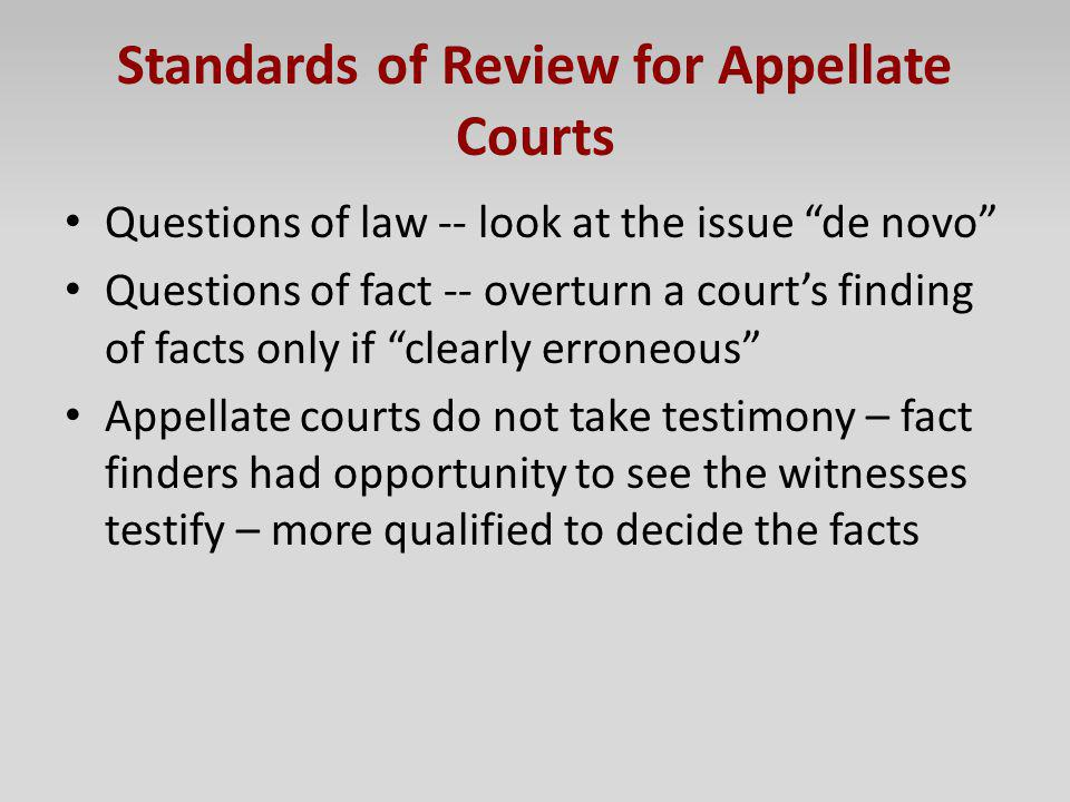 Standards of Review for Appellate Courts Questions of law -- look at the issue de novo Questions of fact -- overturn a courts finding of facts only if