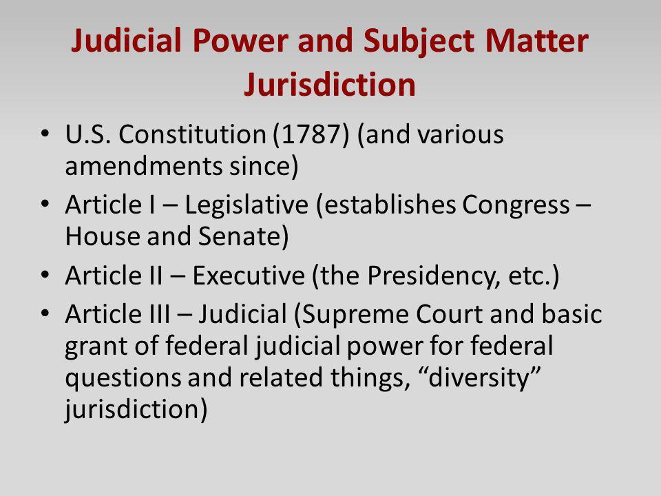 Judicial Power and Subject Matter Jurisdiction U.S. Constitution (1787) (and various amendments since) Article I – Legislative (establishes Congress –