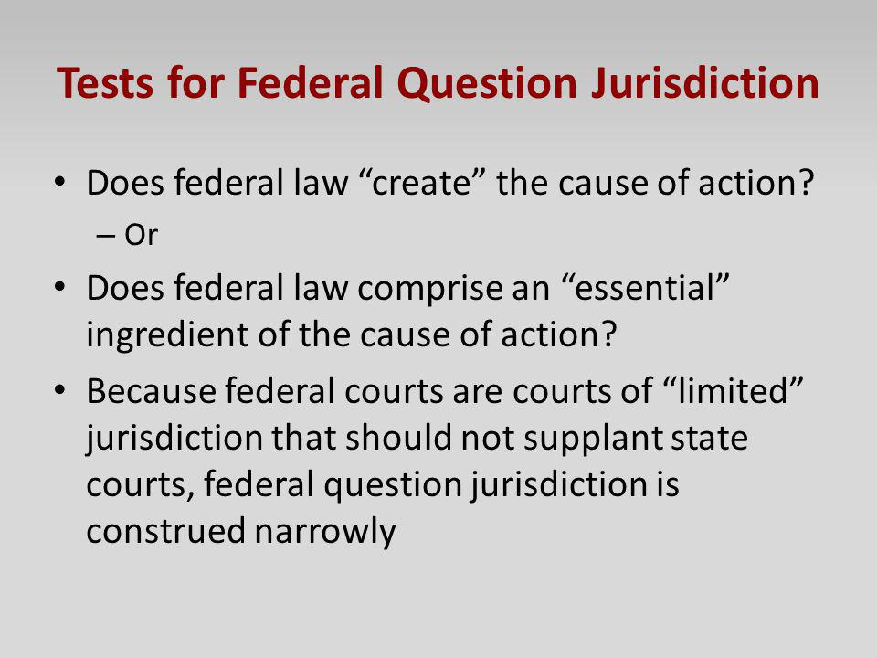 Tests for Federal Question Jurisdiction Does federal law create the cause of action? – Or Does federal law comprise an essential ingredient of the cau