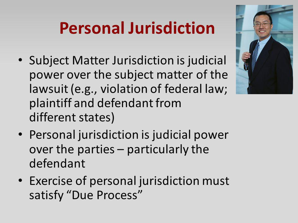 Personal Jurisdiction Subject Matter Jurisdiction is judicial power over the subject matter of the lawsuit (e.g., violation of federal law; plaintiff