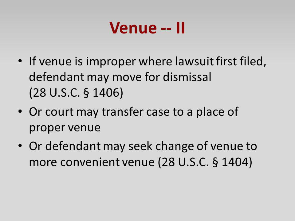 Venue -- II If venue is improper where lawsuit first filed, defendant may move for dismissal (28 U.S.C. § 1406) Or court may transfer case to a place
