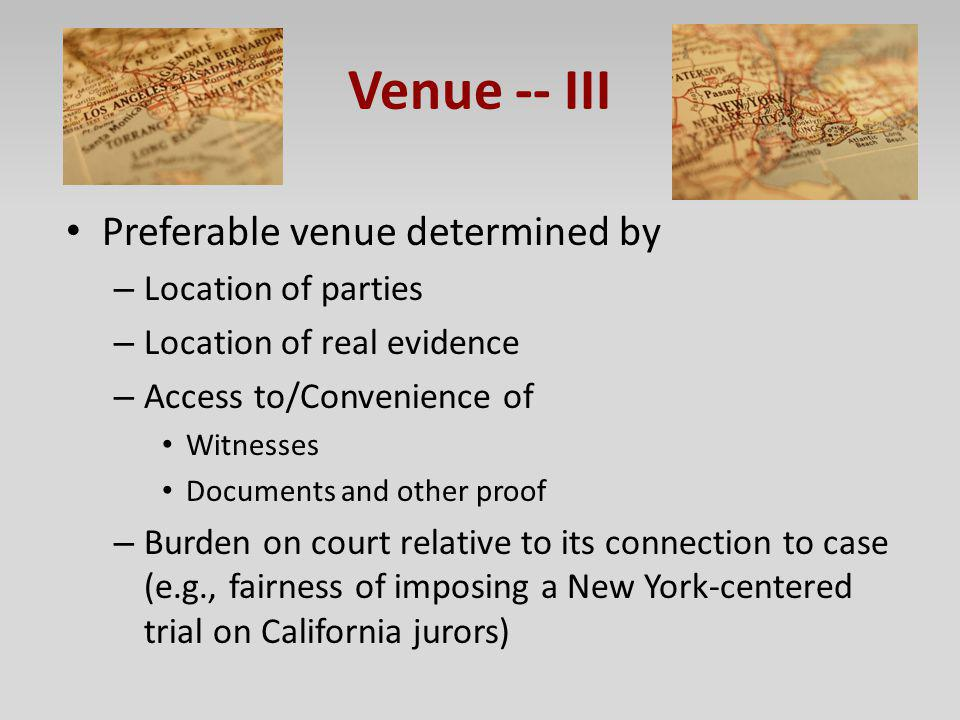 Venue -- III Preferable venue determined by – Location of parties – Location of real evidence – Access to/Convenience of Witnesses Documents and other