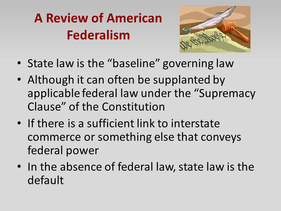 A Review of American Federalism State law is the baseline governing law Although it can often be supplanted by applicable federal law under the Suprem
