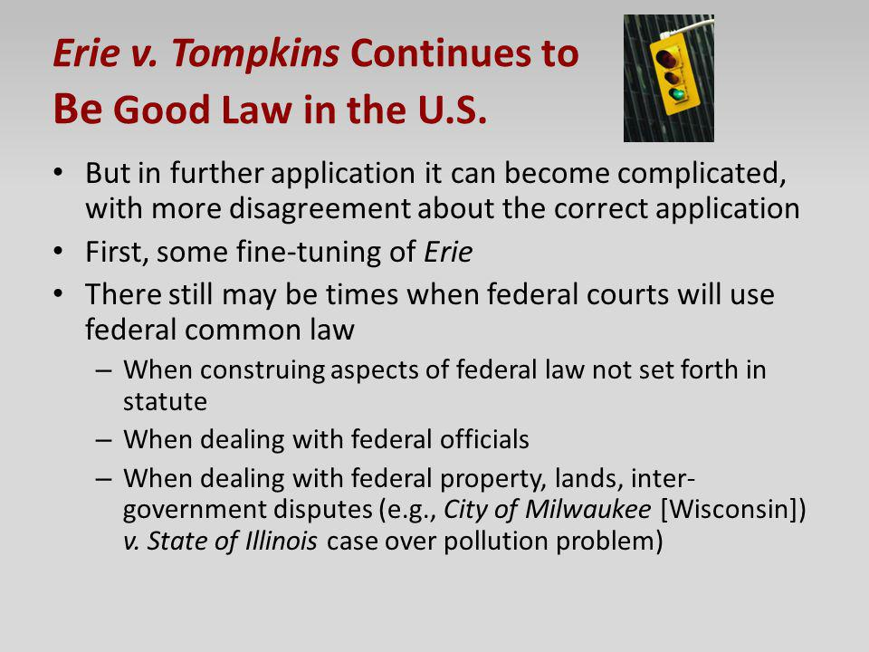 Erie v. Tompkins Continues to Be Good Law in the U.S. But in further application it can become complicated, with more disagreement about the correct a