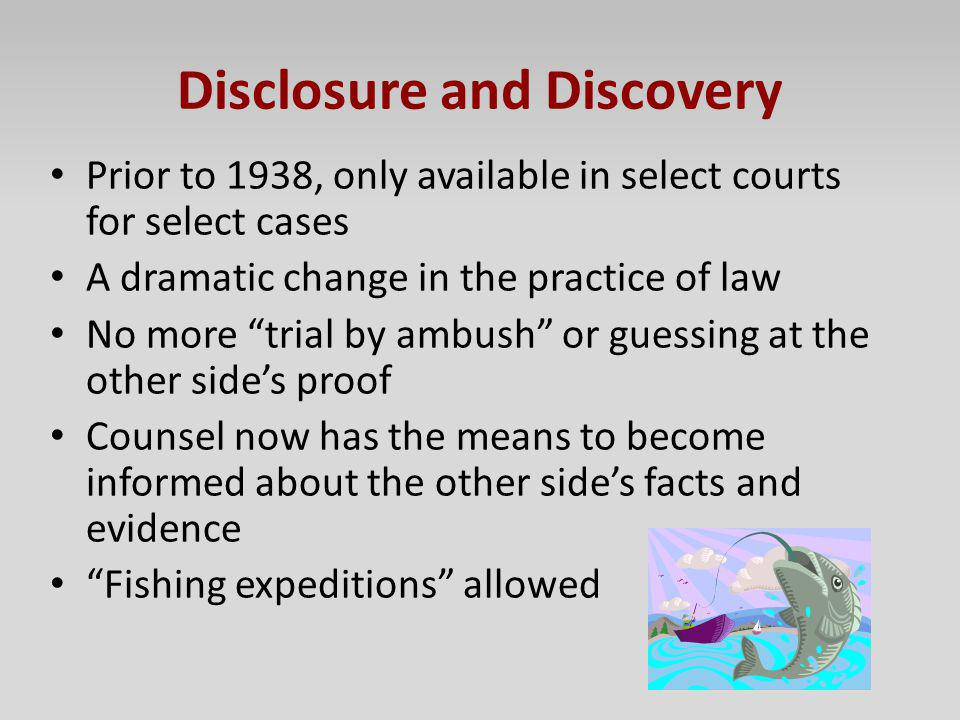 Disclosure and Discovery Prior to 1938, only available in select courts for select cases A dramatic change in the practice of law No more trial by amb