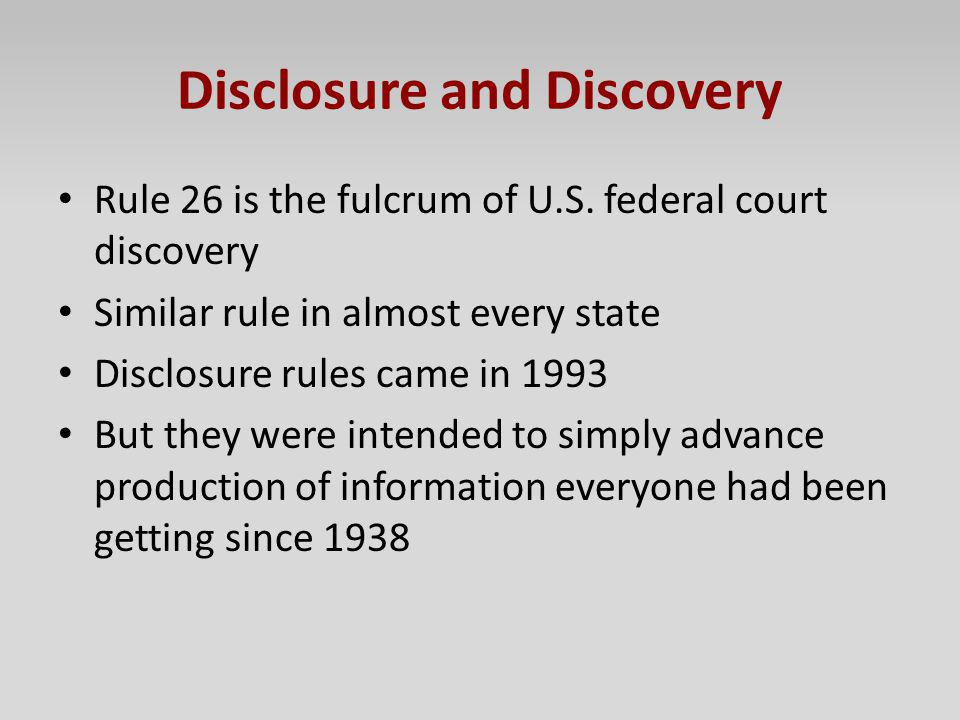 Disclosure and Discovery Rule 26 is the fulcrum of U.S. federal court discovery Similar rule in almost every state Disclosure rules came in 1993 But t