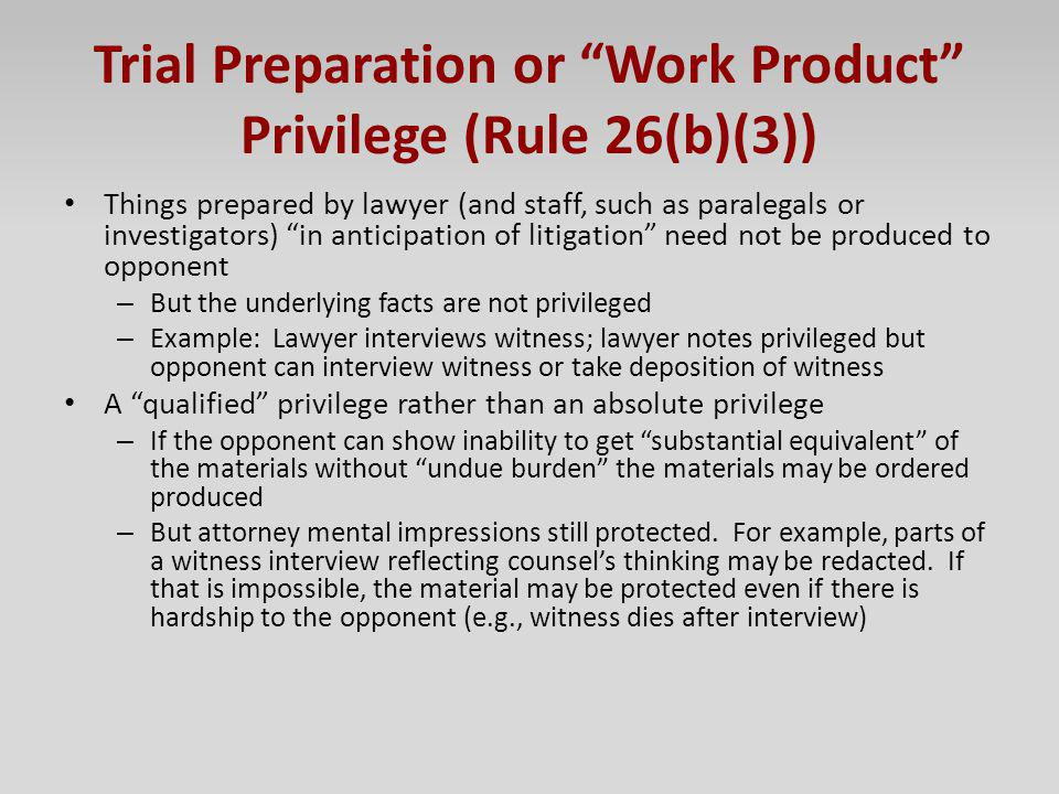 Trial Preparation or Work Product Privilege (Rule 26(b)(3)) Things prepared by lawyer (and staff, such as paralegals or investigators) in anticipation