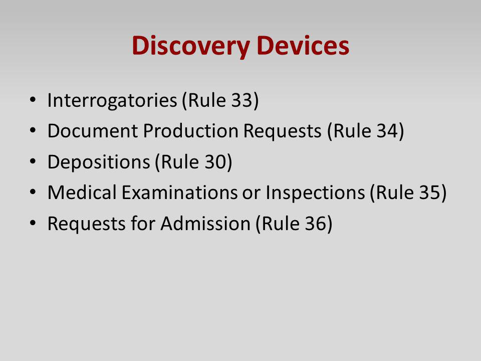 Discovery Devices Interrogatories (Rule 33) Document Production Requests (Rule 34) Depositions (Rule 30) Medical Examinations or Inspections (Rule 35)