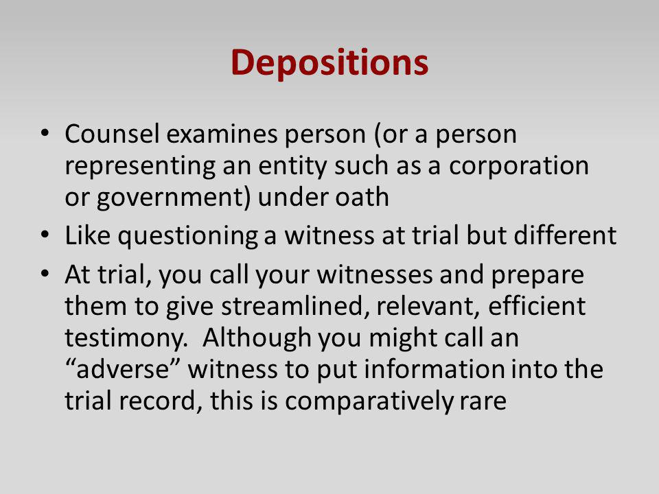 Depositions Counsel examines person (or a person representing an entity such as a corporation or government) under oath Like questioning a witness at