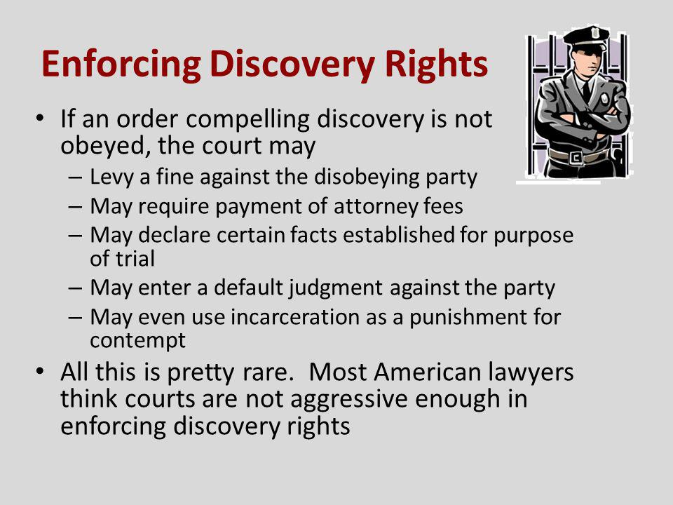 Enforcing Discovery Rights If an order compelling discovery is not obeyed, the court may – Levy a fine against the disobeying party – May require paym