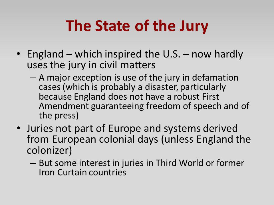 The State of the Jury England – which inspired the U.S. – now hardly uses the jury in civil matters – A major exception is use of the jury in defamati