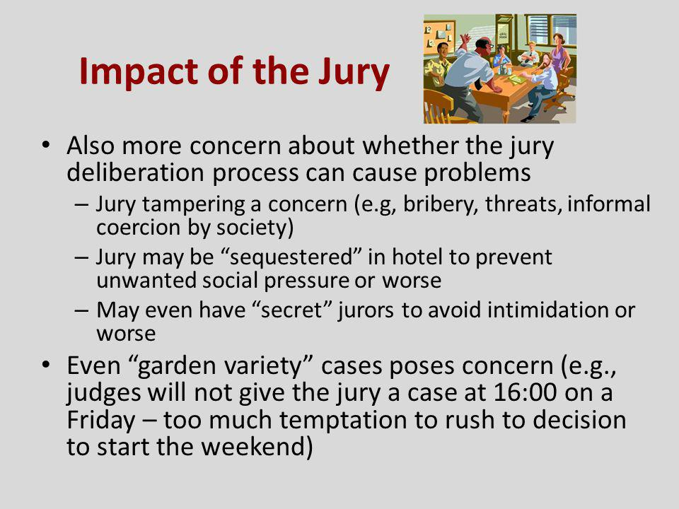 Impact of the Jury Also more concern about whether the jury deliberation process can cause problems – Jury tampering a concern (e.g, bribery, threats,