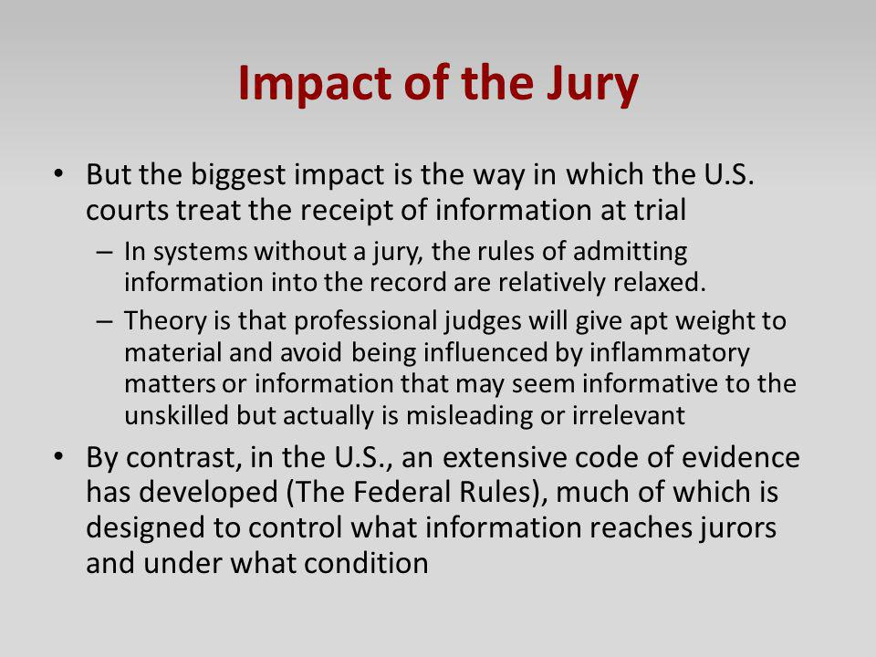 Impact of the Jury But the biggest impact is the way in which the U.S. courts treat the receipt of information at trial – In systems without a jury, t