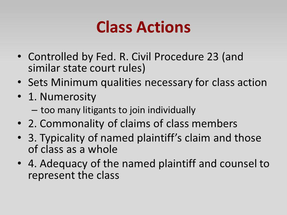 Class Actions Controlled by Fed. R. Civil Procedure 23 (and similar state court rules) Sets Minimum qualities necessary for class action 1. Numerosity