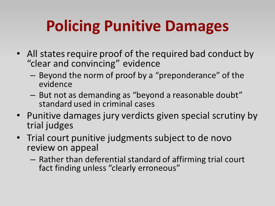 Policing Punitive Damages All states require proof of the required bad conduct by clear and convincing evidence – Beyond the norm of proof by a prepon