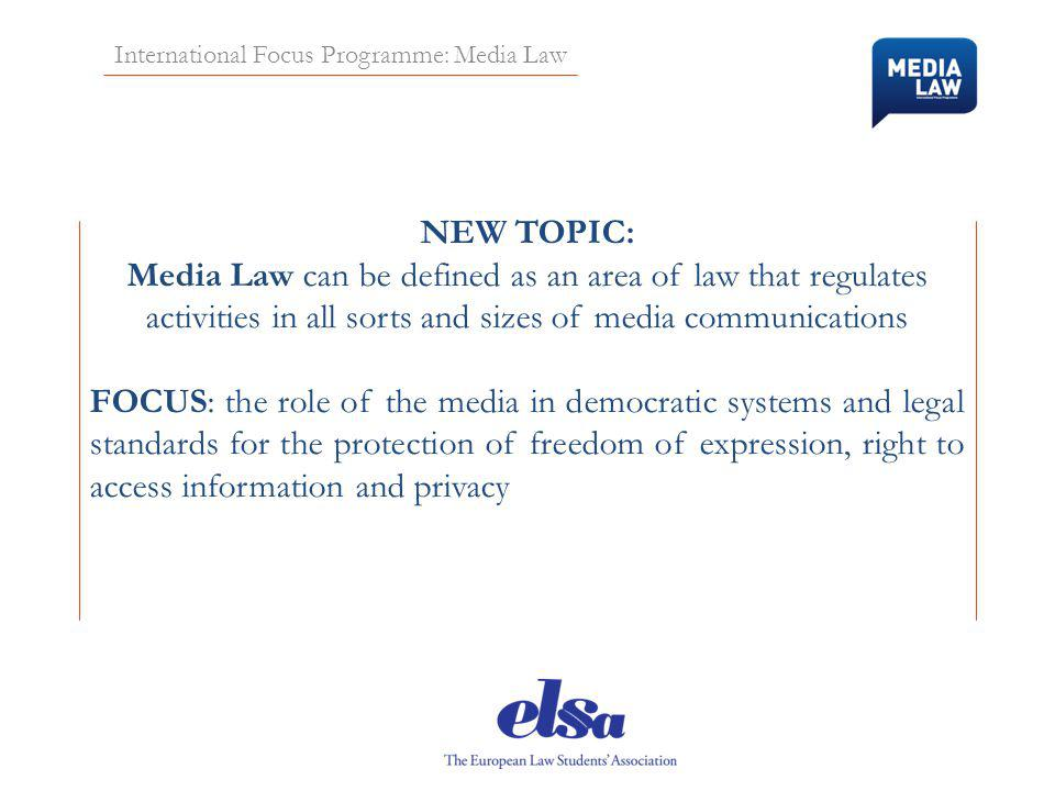International Focus Programme: Media Law NEW TOPIC: Media Law can be defined as an area of law that regulates activities in all sorts and sizes of media communications FOCUS: the role of the media in democratic systems and legal standards for the protection of freedom of expression, right to access information and privacy