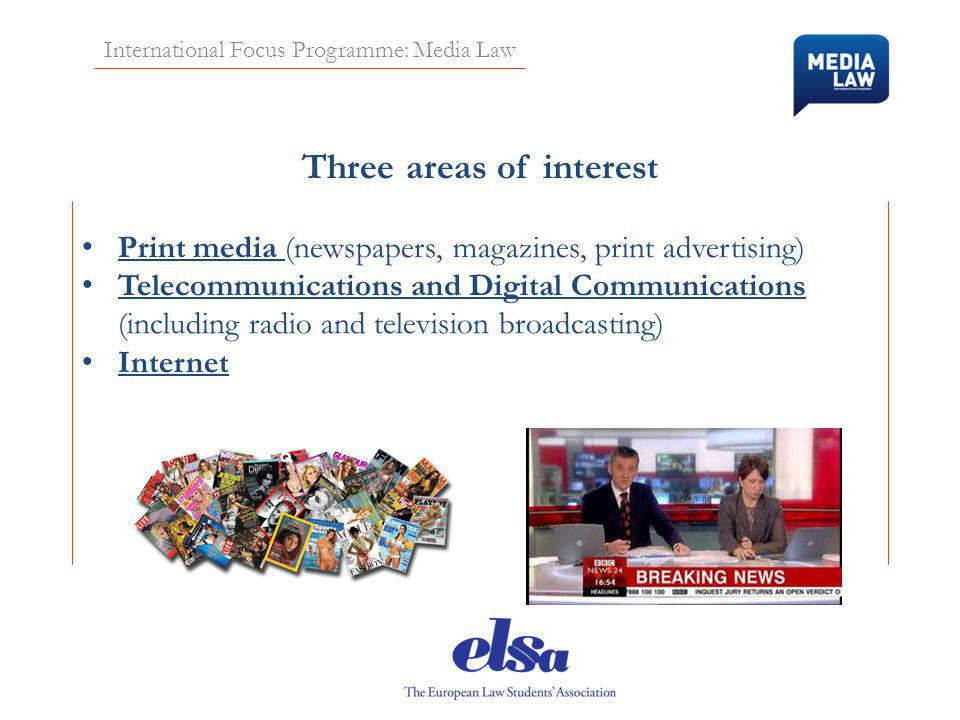 International Focus Programme: Media Law Three areas of interest Print media (newspapers, magazines, print advertising) Telecommunications and Digital Communications (including radio and television broadcasting) Internet