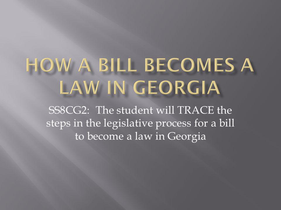 SS8CG2: The student will TRACE the steps in the legislative process for a bill to become a law in Georgia