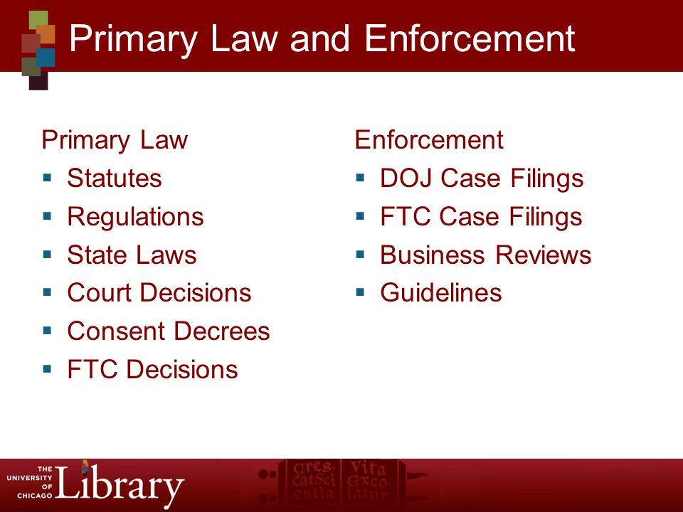 Primary Law Statutes Regulations State Laws Court Decisions Consent Decrees FTC Decisions Enforcement DOJ Case Filings FTC Case Filings Business Reviews Guidelines Primary Law and Enforcement