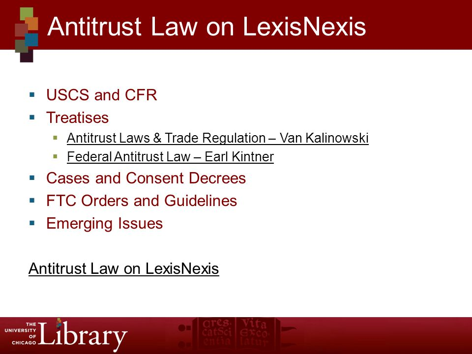 USCS and CFR Treatises Antitrust Laws & Trade Regulation – Van Kalinowski Federal Antitrust Law – Earl Kintner Cases and Consent Decrees FTC Orders and Guidelines Emerging Issues Antitrust Law on LexisNexis