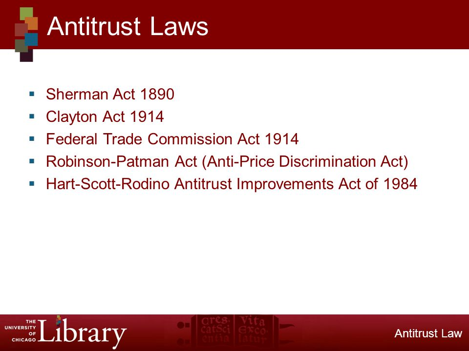 Sherman Act 1890 Clayton Act 1914 Federal Trade Commission Act 1914 Robinson-Patman Act (Anti-Price Discrimination Act) Hart-Scott-Rodino Antitrust Improvements Act of 1984 Antitrust Laws Antitrust Law