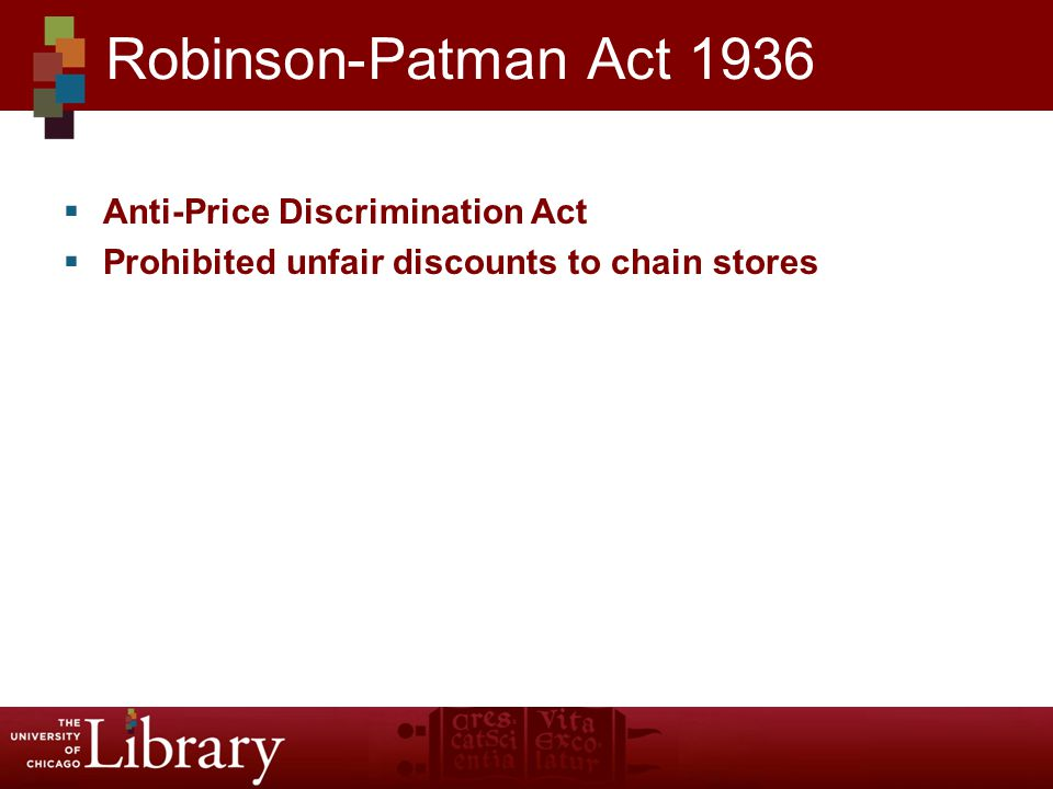 Anti-Price Discrimination Act Prohibited unfair discounts to chain stores Robinson-Patman Act 1936
