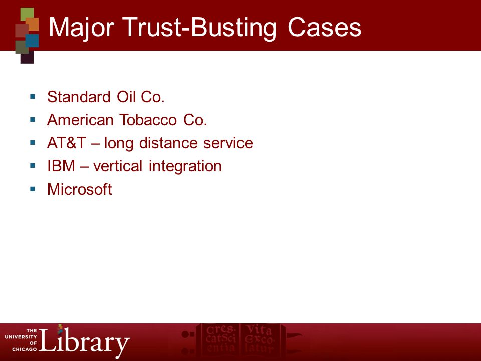 Standard Oil Co. American Tobacco Co. AT&T – long distance service IBM – vertical integration Microsoft Major Trust-Busting Cases