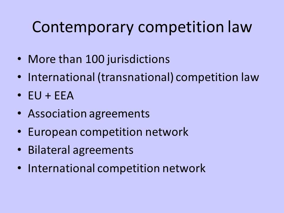 Contemporary competition law More than 100 jurisdictions International (transnational) competition law EU + EEA Association agreements European competition network Bilateral agreements International competition network