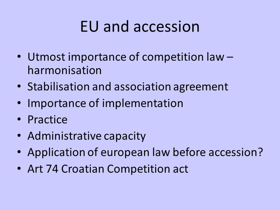 EU and accession Utmost importance of competition law – harmonisation Stabilisation and association agreement Importance of implementation Practice Administrative capacity Application of european law before accession.