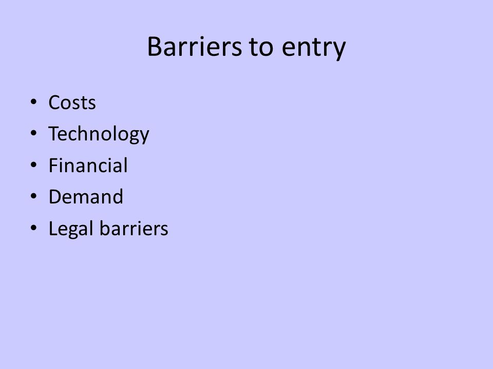 Barriers to entry Costs Technology Financial Demand Legal barriers