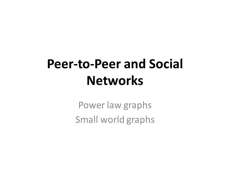 Peer-to-Peer and Social Networks Power law graphs Small world graphs
