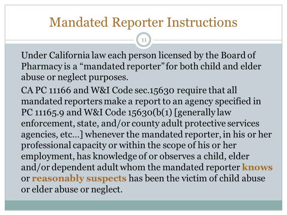 Mandated Reporter Instructions 11 Under California law each person licensed by the Board of Pharmacy is a mandated reporter for both child and elder a