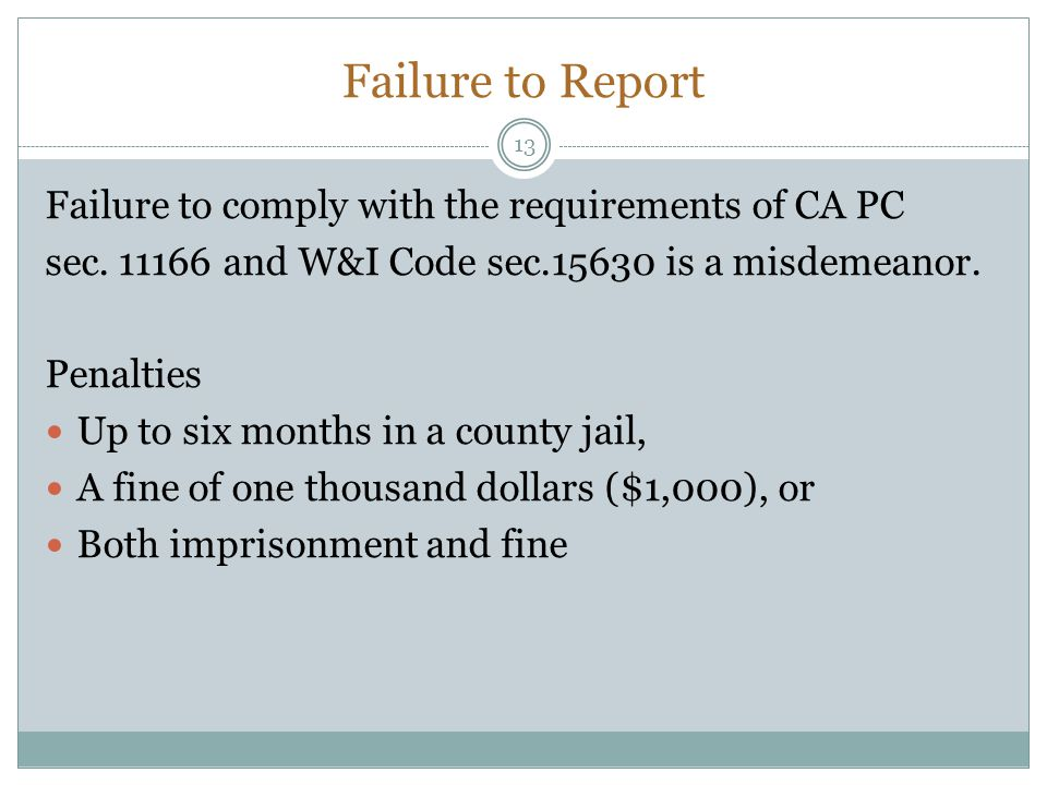 Failure to Report 13 Failure to comply with the requirements of CA PC sec. 11166 and W&I Code sec.15630 is a misdemeanor. Penalties Up to six months i