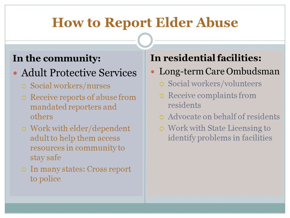 How to Report Elder Abuse In the community: Adult Protective Services Social workers/nurses Receive reports of abuse from mandated reporters and others Work with elder/dependent adult to help them access resources in community to stay safe In many states: Cross report to police In residential facilities: Long-term Care Ombudsman Social workers/volunteers Receive complaints from residents Advocate on behalf of residents Work with State Licensing to identify problems in facilities