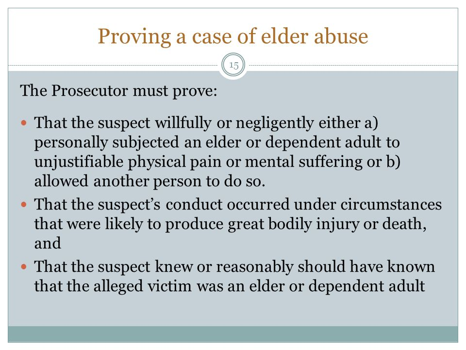 Proving a case of elder abuse The Prosecutor must prove: That the suspect willfully or negligently either a) personally subjected an elder or dependen