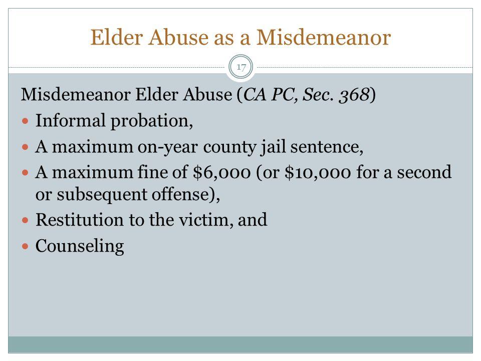 Elder Abuse as a Misdemeanor Misdemeanor Elder Abuse (CA PC, Sec. 368) Informal probation, A maximum on-year county jail sentence, A maximum fine of $